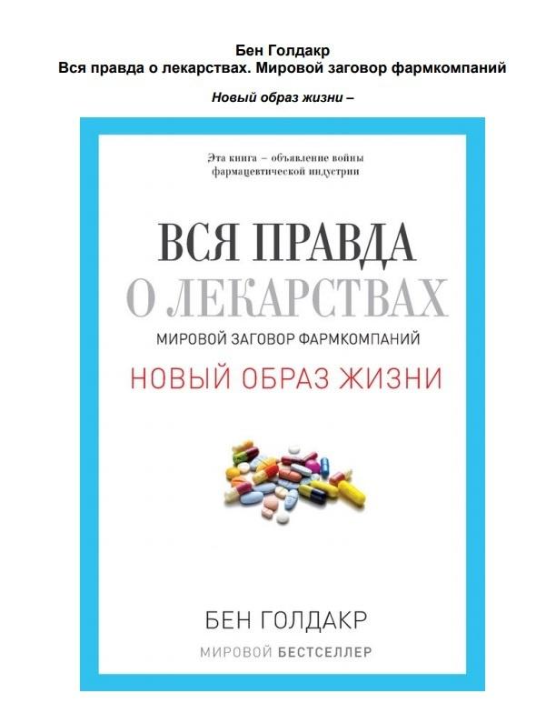 В этой книге британский врач и учёный Бен Голдакр подробно объяснил всю системную порочность западной фарминдустрии. В России его бестселлер вышел под названием: «Вся правда о лекарствах: мировой заговор фармкомпаний».