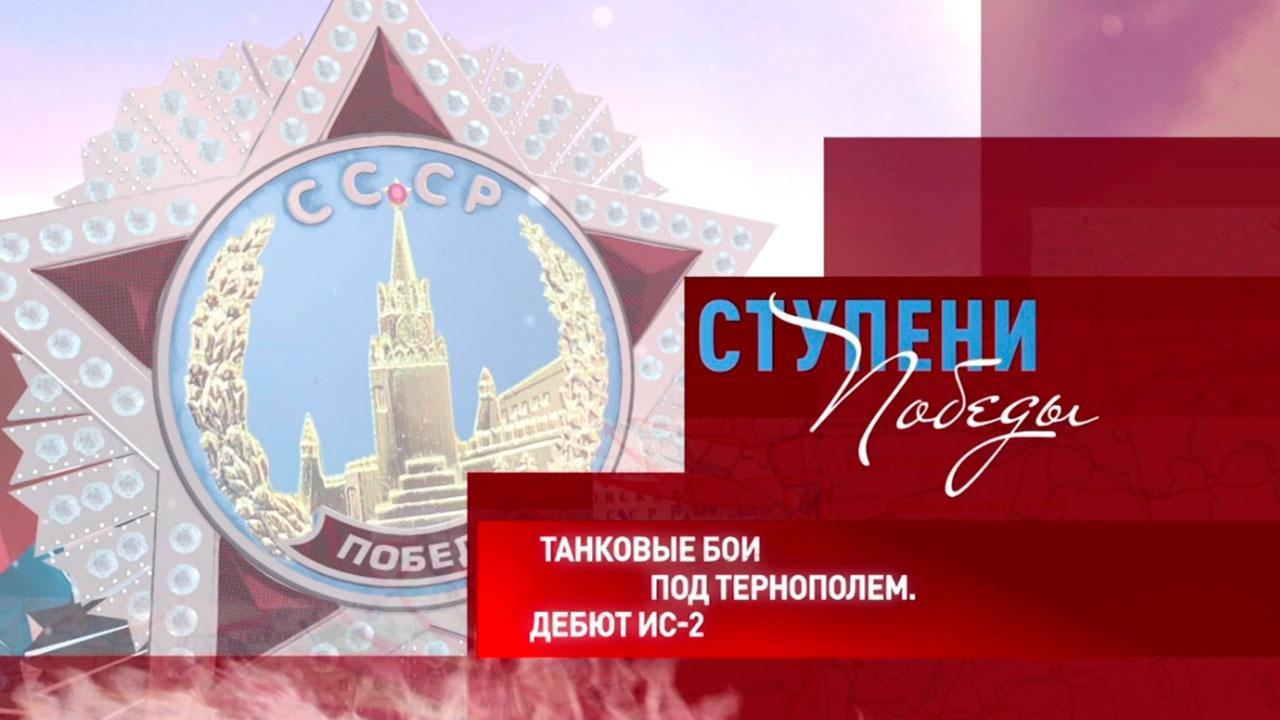 Д/с «Ступени Победы». «Танковые бои под Тернополем. Дебют ИС-2»