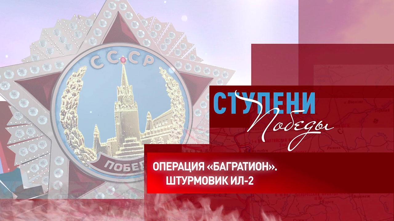 Д/с «Ступени Победы». Операция «Багратион». Штурмовик Ил-2