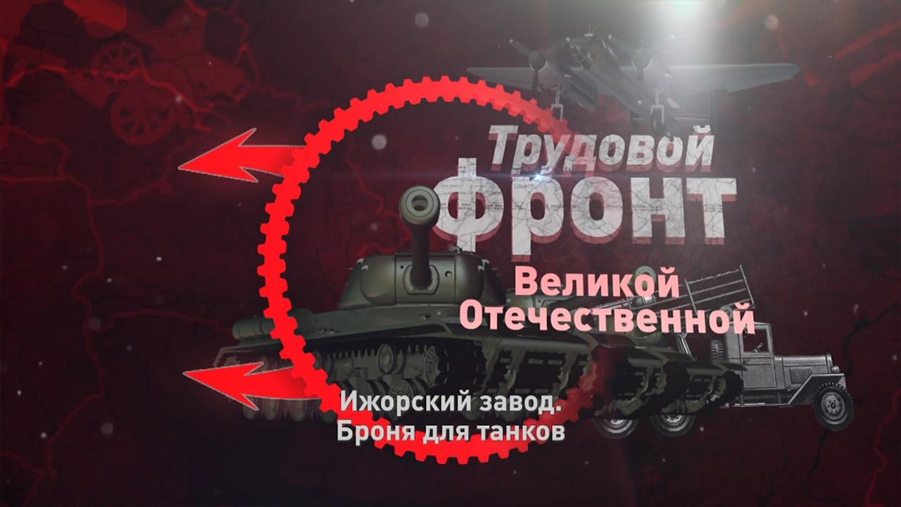 Д/с «Трудовой фронт Великой Отечественной». Ижорский завод. Броня для танков